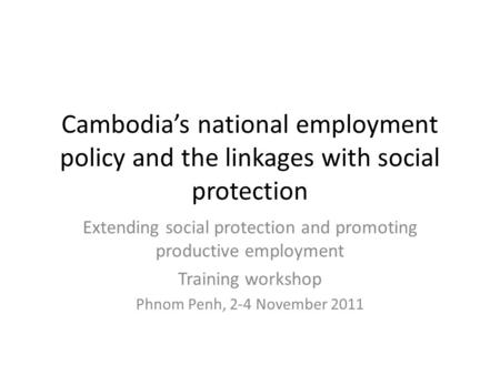 Cambodia's national employment policy and the linkages with social protection Extending social protection and promoting productive employment Training.