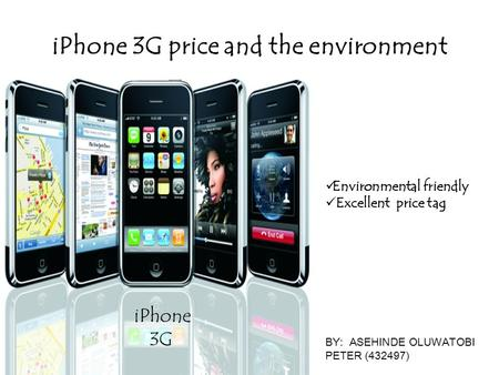 IPhone 3G price and the environment iPhone 3G BY: ASEHINDE OLUWATOBI PETER (432497) Environmental friendly Excellent price tag.