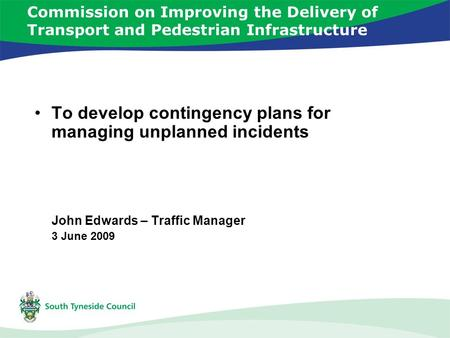 Commission on Improving the Delivery of Transport and Pedestrian Infrastructure To develop contingency plans for managing unplanned incidents John Edwards.