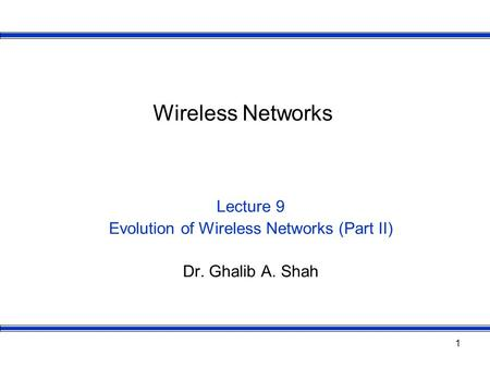 1 Wireless Networks Lecture 9 Evolution of Wireless Networks (Part II) Dr. Ghalib A. Shah.