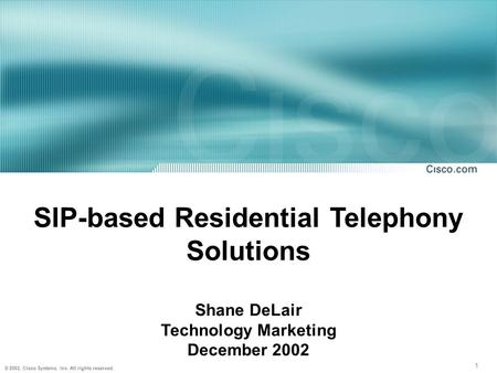 1 © 2002, Cisco Systems, Inc. All rights reserved. SIP-based Residential Telephony Solutions Shane DeLair Technology Marketing December 2002.