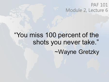 """You miss 100 percent of the shots you never take."" ~Wayne Gretzky PAF 101 Module 2, Lecture 6."