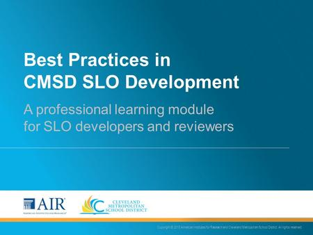 Best Practices in CMSD SLO Development A professional learning module for SLO developers and reviewers Copyright © 2015 American Institutes for Research.