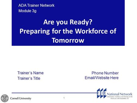 Are you Ready? Preparing for the Workforce of Tomorrow ADA Trainer Network Module 3g 1 Trainer's Name Trainer's Title Phone Number Email/Website Here.