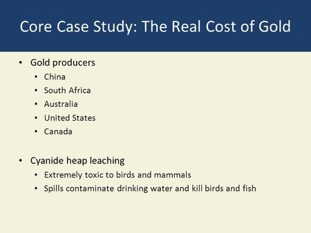 Core Case Study: The Real Cost of Gold Gold producers China South Africa Australia United States Canada Cyanide heap leaching Extremely toxic to birds.
