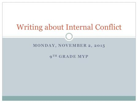 MONDAY, NOVEMBER 2, 2015 9 TH GRADE MYP Writing about Internal Conflict.