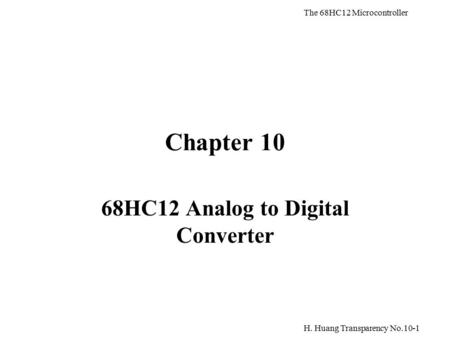 H. Huang Transparency No.10-1 The 68HC12 Microcontroller Chapter 10 68HC12 Analog to Digital Converter.