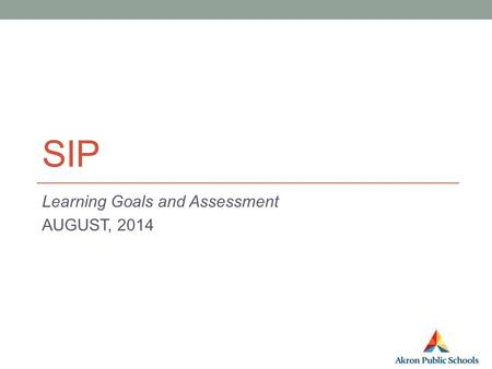 SIP Learning Goals and Assessment AUGUST, 2014. Step 0 Learning Goal/ Pre-Assessment.