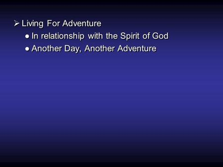  Living For Adventure ●In relationship with the Spirit of God ●Another Day, Another Adventure  Living For Adventure ●In relationship with the Spirit.