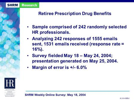 © 2004 SHRM SHRM Weekly Online Survey: May 18, 2004 Retiree Prescription Drug Benefits Sample comprised of 242 randomly selected HR professionals. Analyzing.