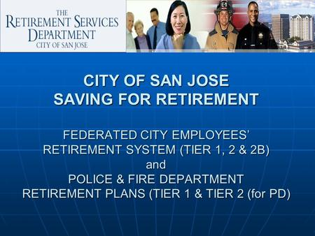 CITY OF SAN JOSE SAVING FOR RETIREMENT FEDERATED CITY EMPLOYEES' RETIREMENT SYSTEM (TIER 1, 2 & 2B) and POLICE & FIRE DEPARTMENT RETIREMENT PLANS (TIER.