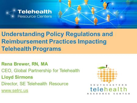 Understanding Policy Regulations and Reimbursement Practices Impacting Telehealth Programs Rena Brewer, RN, MA CEO, Global Partnership for Telehealth Lloyd.