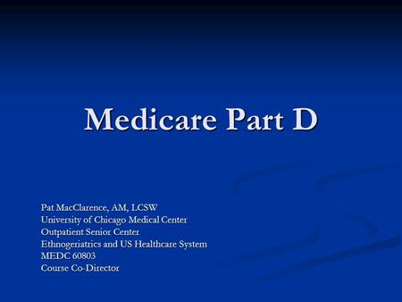 Medicare Part D Pat MacClarence, AM, LCSW University of Chicago Medical Center Outpatient Senior Center Ethnogeriatrics and US Healthcare System MEDC 60803.