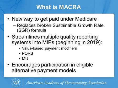 What is MACRA New way to get paid under Medicare –Replaces broken Sustainable Growth Rate (SGR) formula Streamlines multiple quality reporting systems.