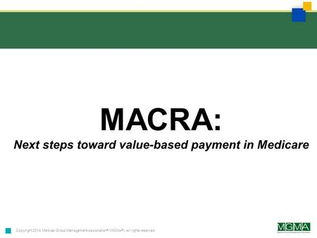 Copyright 2014. Medical Group Management Association ® (MGMA ® ). All rights reserved. MACRA: Next steps toward value-based payment in Medicare.