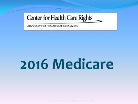 2016 Medicare Center for Health Care Rights :: January 2016 1.
