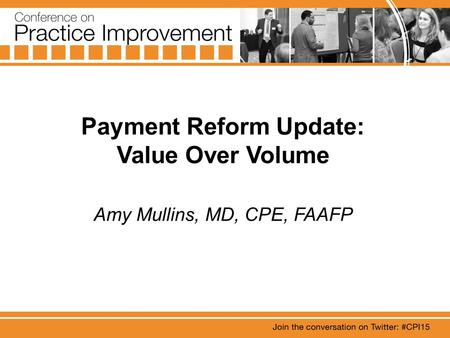 Payment Reform Update: Value Over Volume Amy Mullins, MD, CPE, FAAFP.