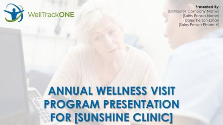 ANNUAL WELLNESS VISIT PROGRAM PRESENTATION FOR [SUNSHINE CLINIC] ANNUAL WELLNESS VISIT PROGRAM PRESENTATION FOR [SUNSHINE CLINIC] Presented By: [Distributor.