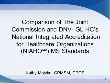 1 Comparison of The Joint Commission and DNV- GL HC's National Integrated Accreditation for Healthcare Organizations (NIAHO ℠ ) MS Standards Kathy Matzka,