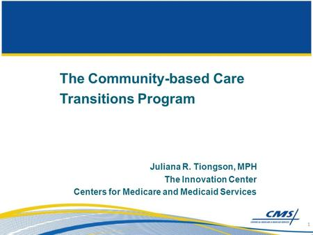 The Community-based Care Transitions Program Juliana R. Tiongson, MPH The Innovation Center Centers for Medicare and Medicaid Services 1.