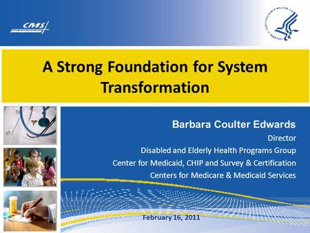 A Strong Foundation for System Transformation Barbara Coulter Edwards Director Disabled and Elderly Health Programs Group Center for Medicaid, CHIP and.