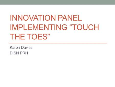"INNOVATION PANEL IMPLEMENTING ""TOUCH THE TOES"" Karen Davies DISN PRH."