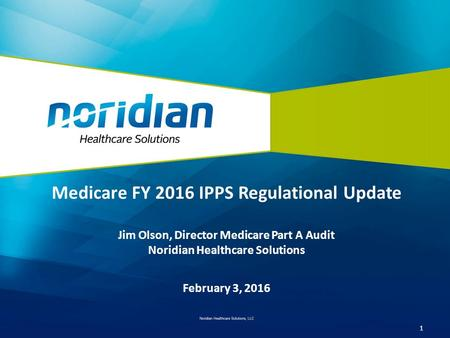 Medicare FY 2016 IPPS Regulational Update Jim Olson, Director Medicare Part A Audit Noridian Healthcare Solutions February 3, 2016 1.