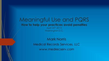 Meaningful Use and PQRS How to help your practices avoid penalties April 25 th,2015 Washington D.C. Mark Norris Medical Records Services, LLC www.medrecserv.com.