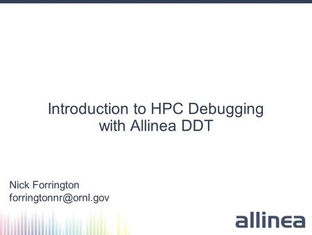 Introduction to HPC Debugging with Allinea DDT Nick Forrington