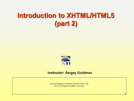 Introduction to XHTML/HTML5 (part 2) Instructor: Sergey Goldman Based on Based on Internet & World Wide Web How To Program (multiple versions) 1.