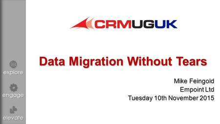 Explore engage elevate Data Migration Without Tears Mike Feingold Empoint Ltd Tuesday 10th November 2015.