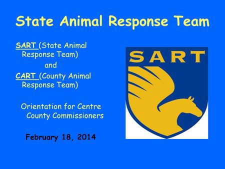 State Animal Response Team SART (State Animal Response Team) and CART (County Animal Response Team) Orientation for Centre County Commissioners February.