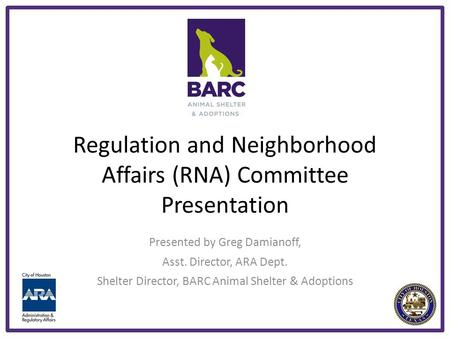 Regulation and Neighborhood Affairs (RNA) Committee Presentation Presented by Greg Damianoff, Asst. Director, ARA Dept. Shelter Director, BARC Animal Shelter.