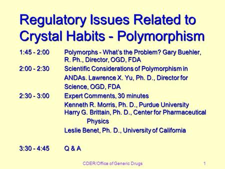 CDER/Office of Generic Drugs1 Regulatory Issues Related to Crystal Habits - Polymorphism 1:45 - 2:00Polymorphs - What's the Problem? Gary Buehler, R. Ph.,