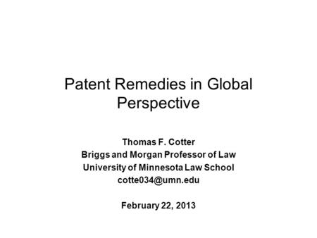 Patent Remedies in Global Perspective Thomas F. Cotter Briggs and Morgan Professor of Law University of Minnesota Law School February.