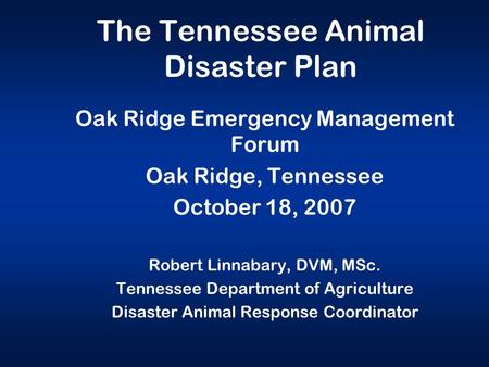 The Tennessee Animal Disaster Plan Oak Ridge Emergency Management Forum Oak Ridge, Tennessee October 18, 2007 Robert Linnabary, DVM, MSc. Tennessee Department.