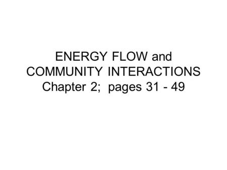 ENERGY FLOW and COMMUNITY INTERACTIONS Chapter 2; pages 31 - 49.