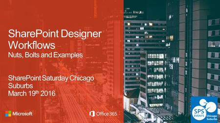 SharePoint Designer Workflows Nuts, Bolts and Examples SharePoint Saturday Chicago Suburbs March 19 th 2016.