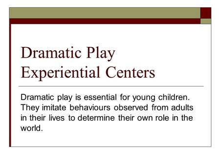 Dramatic Play Experiential Centers Dramatic play is essential for young children. They imitate behaviours observed from adults in their lives to determine.