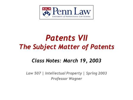 Patents VII The Subject Matter of Patents Class Notes: March 19, 2003 Law 507 | Intellectual Property | Spring 2003 Professor Wagner.