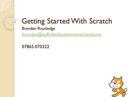 Getting Started With Scratch Brendan Routledge 07865 070322.