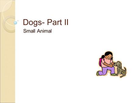 Dogs- Part II Small Animal. Objectives ● STANDARD ◦ 7.00- Use the information specific to each breed to select the best dog for a given use. ● OBJECTIVE.