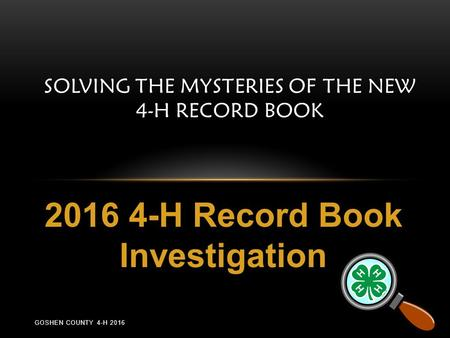 SOLVING THE MYSTERIES OF THE NEW 4-H RECORD BOOK 2016 4-H Record Book Investigation GOSHEN COUNTY 4-H 2016.