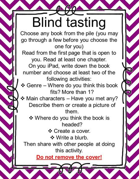 Blind tasting Choose any book from the pile (you may go through a few before you choose the one for you) Read from the first page that is open to you.
