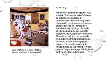 Pop Art Collages Hamilton's most famous piece 'Just what is it that makes today's homes so different, so appealing?' demonstrates his use of magazine clippings.