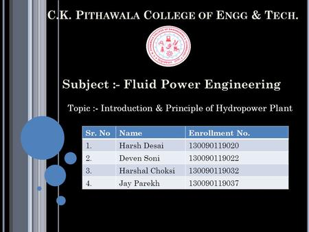 C.K. P ITHAWALA C OLLEGE OF E NGG & T ECH. Subject :- Fluid Power Engineering Topic :- Introduction & Principle of Hydropower Plant Sr. NoNameEnrollment.