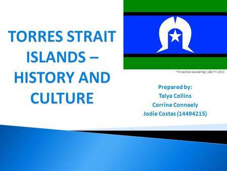 "Prepared by: Talya Collins Corrine Conneely Jodie Costas (14494215) ""Torres Strait Islander flag"" (ABC TV, 2012)"