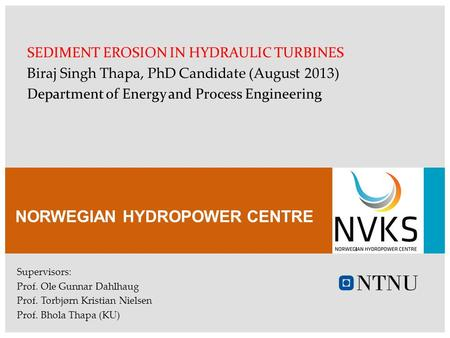 NORWEGIAN HYDROPOWER CENTRE SEDIMENT EROSION IN HYDRAULIC TURBINES Biraj Singh Thapa, PhD Candidate (August 2013) Department of Energy and Process Engineering.