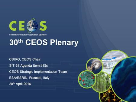 30 th CEOS Plenary CSIRO, CEOS Chair SIT-31 Agenda Item #15c CEOS Strategic Implementation Team ESA/ESRIN, Frascati, Italy 20 th April 2016 Committee on.