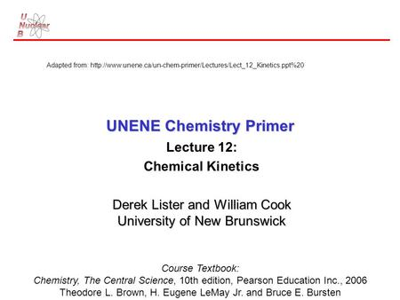 UNENE Chemistry Primer Lecture 12: Chemical Kinetics Derek Lister and William Cook University of New Brunswick Course Textbook: Chemistry, The Central.